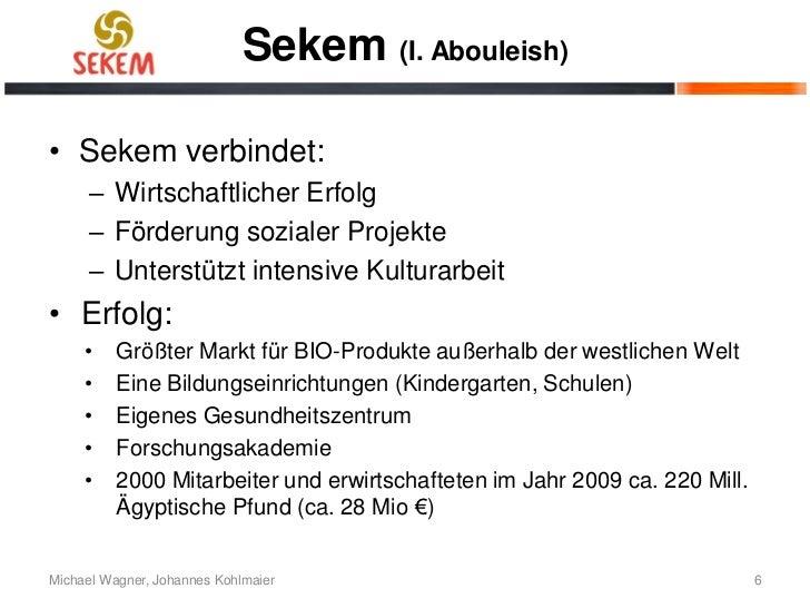 Sekem (I. Abouleish)• Sekem verbindet:      – Wirtschaftlicher Erfolg      – Förderung sozialer Projekte      – Unterstütz...