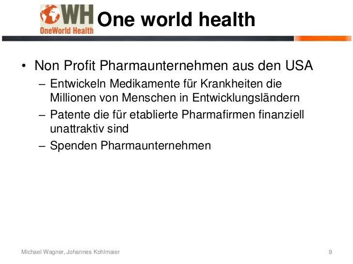 One world health• Non Profit Pharmaunternehmen aus den USA      – Entwickeln Medikamente für Krankheiten die        Millio...