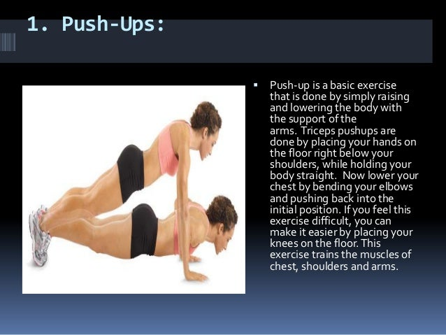 1. Push-Ups: Push-up is a basic exercisethat is done by simply raisingand lowering the body withthe support of thearms. T...
