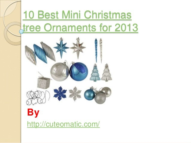 10 Best Mini Christmas tree Ornaments for 2013  By http://cuteomatic.com/