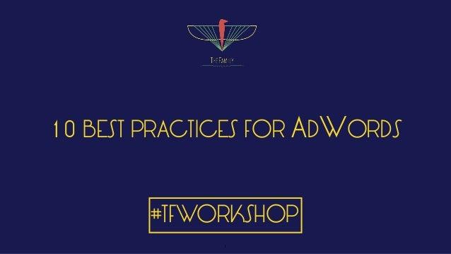 10 BEST PRACTICES FOR ADWORDS #TFWORKSHOP 1