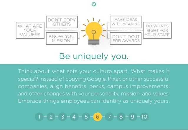 Be uniquely you. Think about what sets your culture apart. What makes it special? Instead of copying Google, Pixar, or oth...