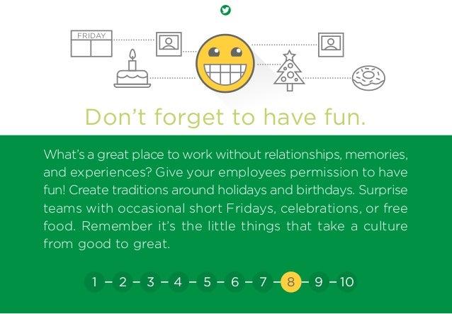 Don't forget to have fun. What's a great place to work without relationships, memories, and experiences? Give your employe...