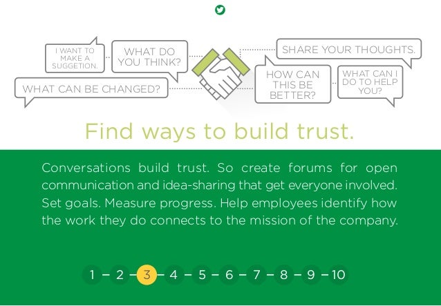 Find ways to build trust. Conversations build trust. So create forums for open communication and idea-sharing that get eve...