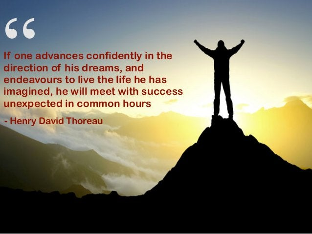 """"""" If one advances confidently in the direction of his dreams, and endeavours to live the life he has imagined, he will mee..."""