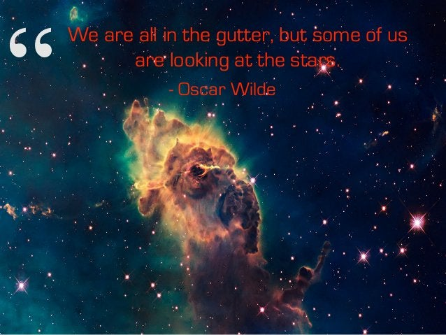 """"""" We are all in the gutter, but some of us are looking at the stars. - Oscar Wilde"""""""