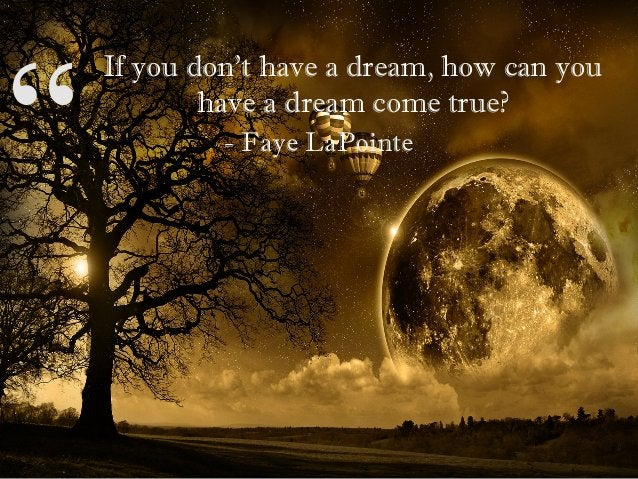 """"""" If you don't have a dream, how can you have a dream come true? """" - Faye LaPointe"""