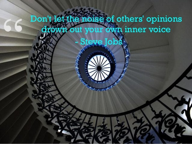 """"""" Don't let the noise of others' opinions drown out your own inner voice - Steve Jobs"""""""
