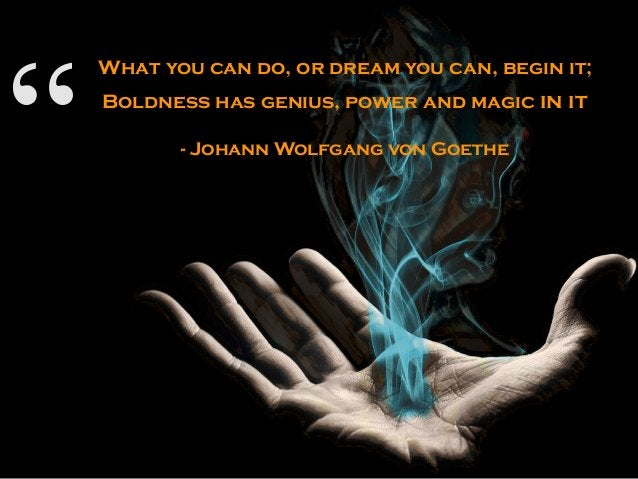 """"""" What you can do, or dream you can, begin it; Boldness has genius, power and magic in it - Johann Wolfgang von Goethe"""""""