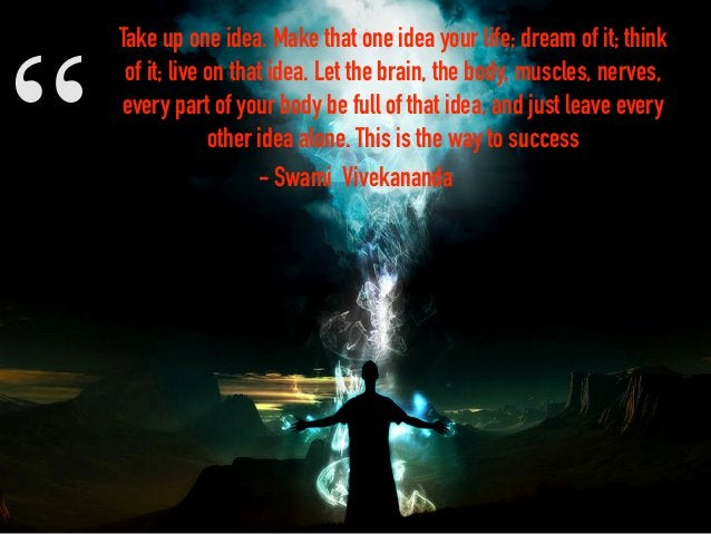 """"""" Take up one idea. Make that one idea your life; dream of it; think of it; live on that idea. Let the brain, the body, mu..."""