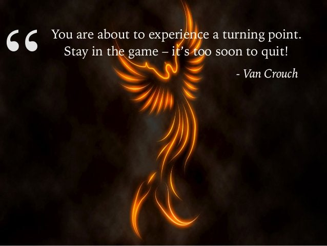 """"""" You are about to experience a turning point. Stay in the game – it's too soon to quit! - Van Crouch"""""""