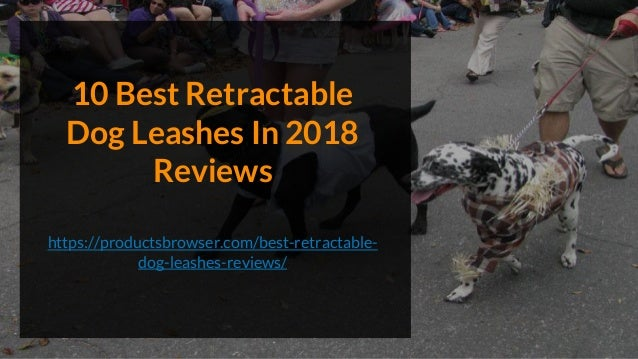 10 Best Retractable Dog Leashes In 2018 Reviews https://productsbrowser.com/best-retractable- dog-leashes-reviews/