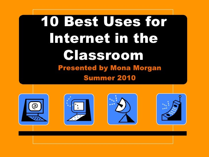 10 Best Uses for Internet in the Classroom<br />Presented by Mona Morgan<br />Summer 2010<br />