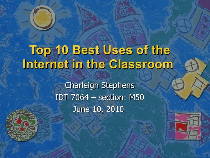 Top 10 Best Uses of the Internet in the Classroom  Charleigh Stephens IDT 7064 – section: M50 June 10, 2010