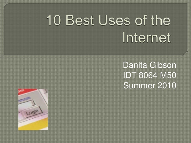 10 Best Uses of the Internet<br />Danita Gibson<br />IDT 8064 M50<br />Summer 2010<br />