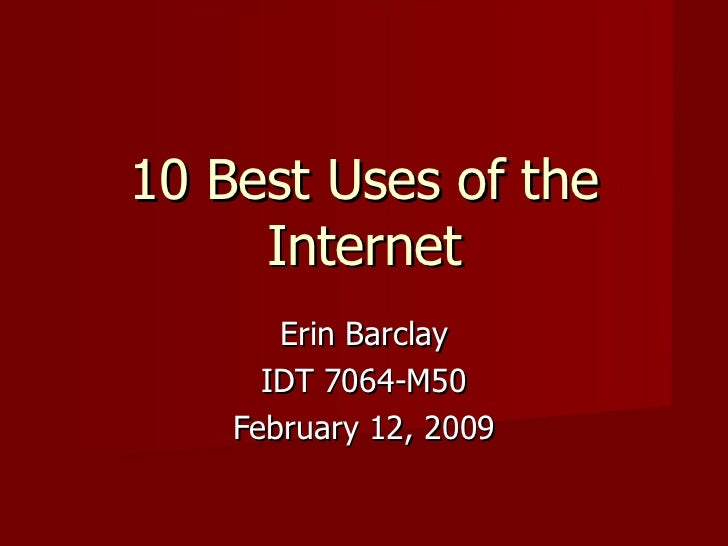 10 Best Uses of the Internet Erin Barclay IDT 7064-M50 February 12, 2009