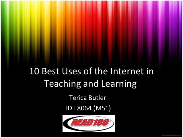 10 Best Uses of the Internet in Teaching and Learning Terica Butler IDT 8064 (M51)