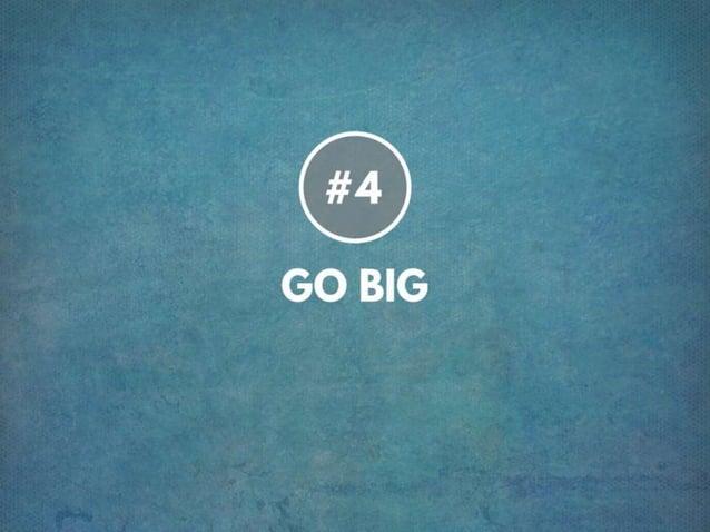 TIP # 4 GO BIG
