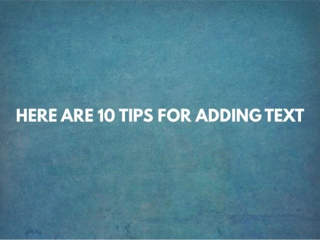 HERE ARE 10 TIPS FOR ADDING TEXT