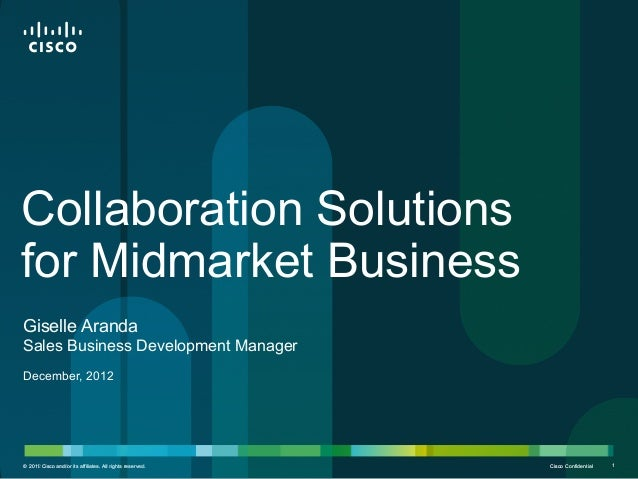 Collaboration Solutionsfor Midmarket BusinessGiselle ArandaSales Business Development ManagerDecember, 2012© 2012 Cisco an...