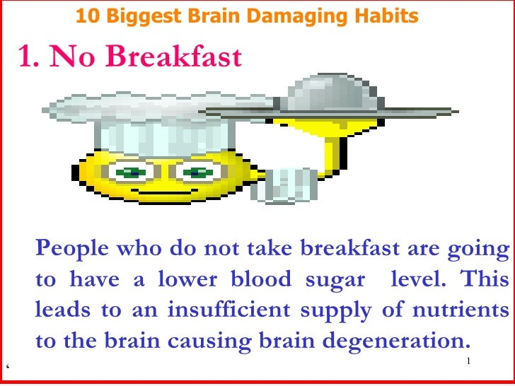 10 Biggest Brain Damaging Habits 1. No Breakfast People who do not take breakfast are going to have a lower blood sugar  l...