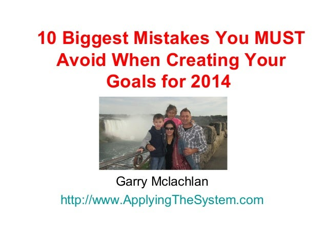 10 Biggest Mistakes You MUST Avoid When Creating Your Goals for 2014  Garry Mclachlan http://www.ApplyingTheSystem.com