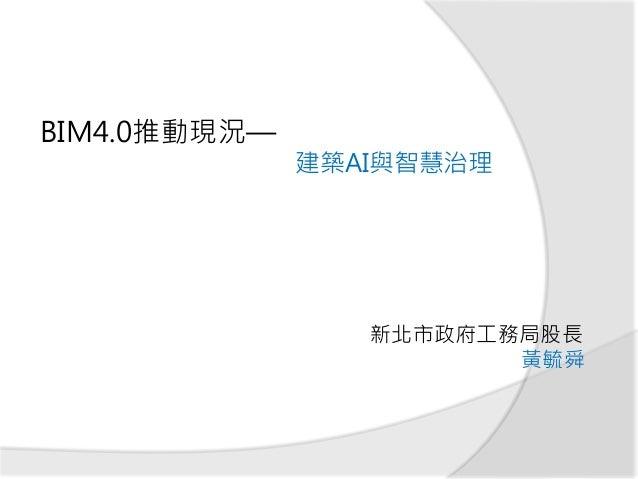 BIM4.0推動現況— 建築AI與智慧治理 新北市政府工務局股長 黃毓舜
