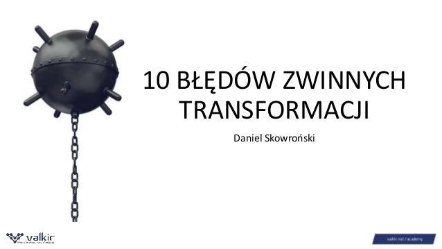 10 BŁĘDÓW ZWINNYCH  TRANSFORMACJI  Daniel Skowroński