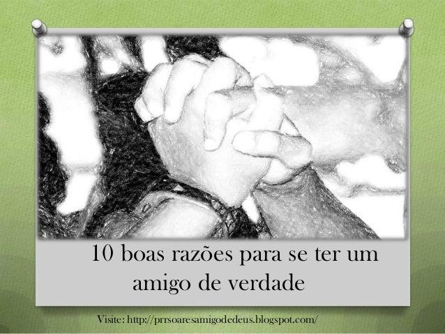 10 boas razões para se ter um amigo de verdade Visite: http://prrsoaresamigodedeus.blogspot.com/