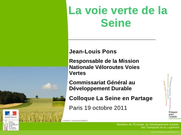 La voie verte de la  Seine Jean-Louis Pons Responsable de la Mission Nationale Véloroutes Voies Vertes  Commissariat Génér...