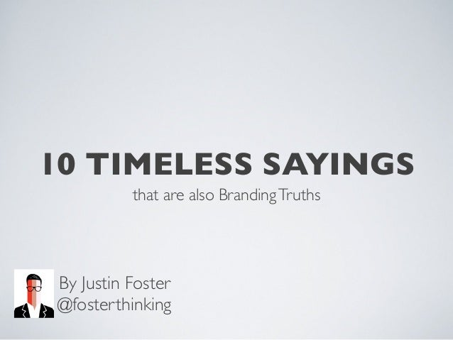 10 TIMELESS SAYINGS that are also Branding Truths  By Justin Foster @fosterthinking