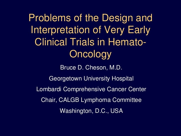 Problems of the Design and Interpretation of Very Early Clinical Trials in Hemato-Oncology<br />Bruce D. Cheson, M.D.<br /...