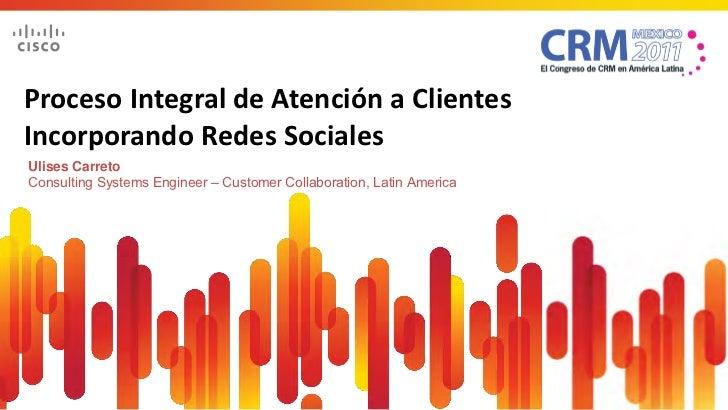 Proceso Integral de Atención a ClientesIncorporando Redes SocialesUlises CarretoConsulting Systems Engineer – Customer Col...