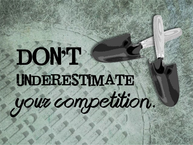 don't  underestimate  your competition.