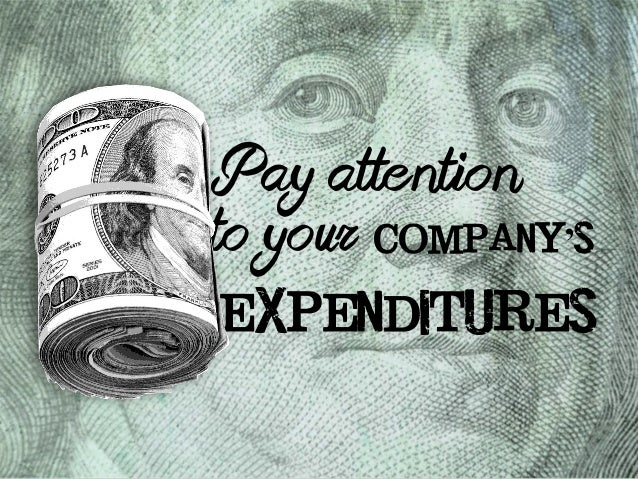 Pay attention  to your  company's  expenditures