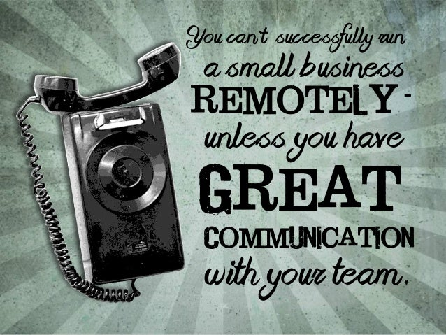 You can't successfully run  a small business  remotely  -  unless you have  Great  Communication  with your team.