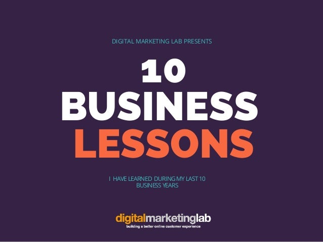 10 BUSINESS LESSONS DIGITAL MARKETING LAB PRESENTS I HAVE LEARNED DURING MY LAST 10 BUSINESS YEARS