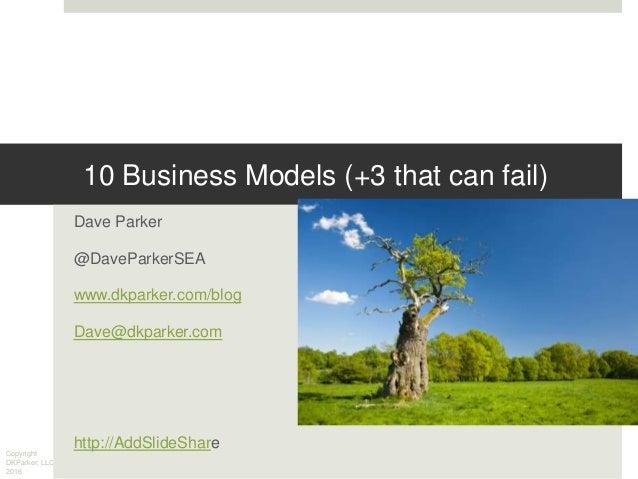 Copyright DKParker, LLC 2016 10 Business Models (+3 that can fail) Dave Parker @DaveParkerSEA www.dkparker.com/blog Dave@d...
