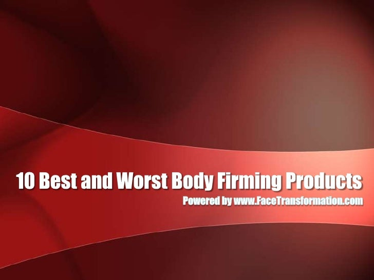 10 Best and Worst Body Firming Products<br />Powered by www.FaceTransformation.com<br />