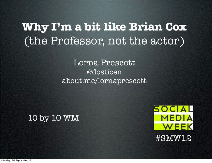 Why I'm a bit like Brian Cox               (the Professor, not the actor)                             Lorna Prescott      ...