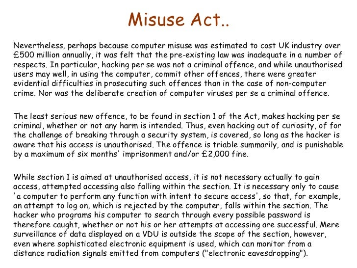 computer misuse Computer misuse act introduction the growth of computer use over recent years has resulted in many operations becoming computerised, both in the work place and in everyday life.