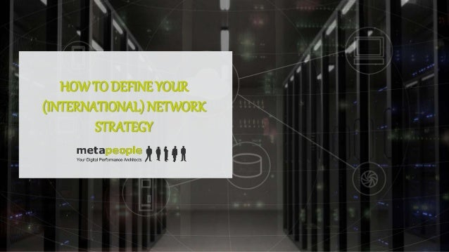 HOWTO DEFINE YOUR (INTERNATIONAL) NETWORK STRATEGY
