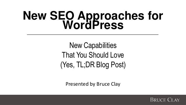New SEO Approaches for WordPress New Capabilities That You Should Love (Yes, TL;DR Blog Post) Presented by Bruce Clay