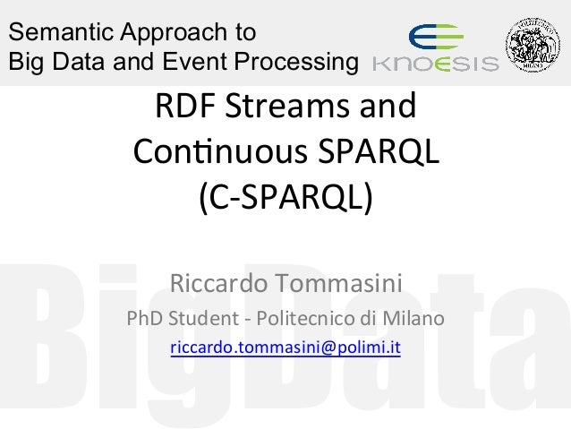 BigData Semantic Approach to Big Data and Event Processing RDF	Streams	and		 Con0nuous	SPARQL		 (C-SPARQL)	 Riccardo	Tomma...