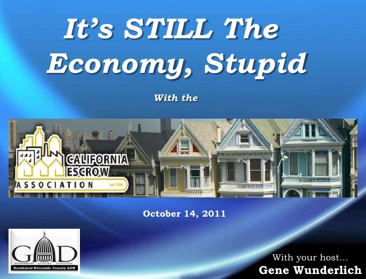 It's STILL The <br />Economy, Stupid<br />With the<br />October 14, 2011<br />With your host…<br />Gene Wunderlich<br />