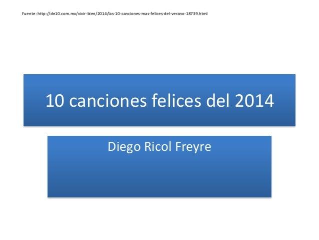 10 canciones felices del 2014 Diego Ricol Freyre Fuente: http://de10.com.mx/vivir-bien/2014/las-10-canciones-mas-felices-d...