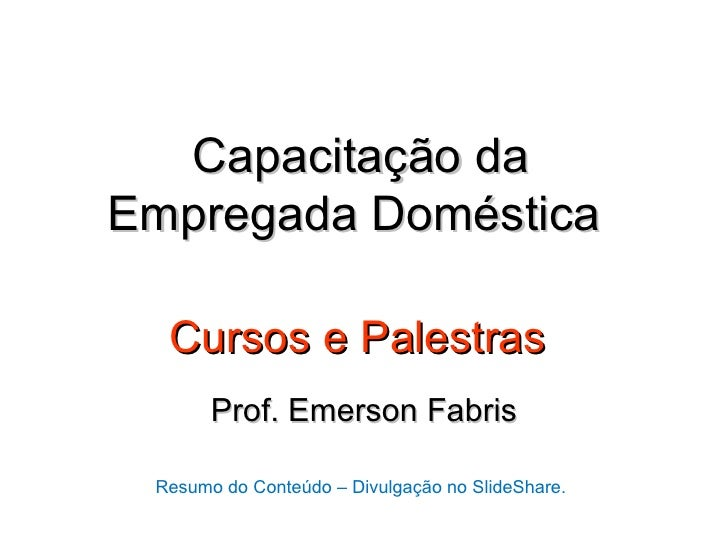Capacitação daEmpregada Doméstica  Cursos e Palestras       Prof. Emerson Fabris Resumo do Conteúdo – Divulgação no SlideS...