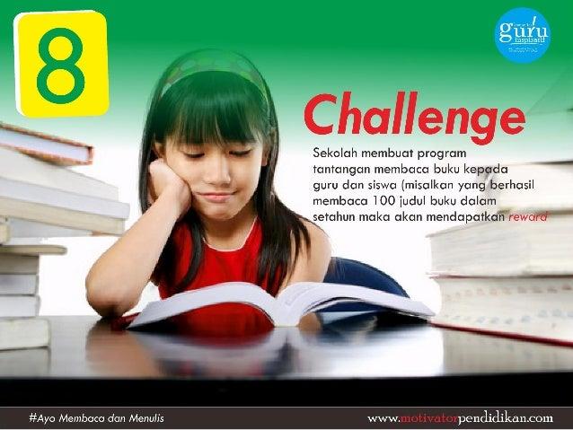 Challenge  Sekolah membuat program  tantangan membaca buku kepada  guru dan siswa (misalkan yang berhasil membaca 100 judu...