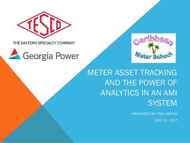 METER ASSET TRACKING AND THE POWER OF ANALYTICS IN AN AMI SYSTEM PRESENTED BY TOM LAWTON JUNE 21, 2017