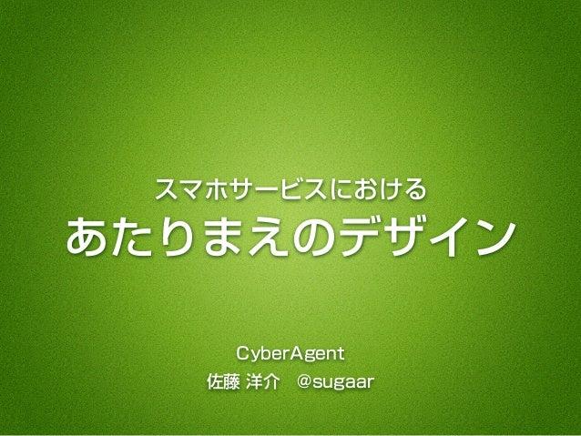 スマホサービスにおける あたりまえのデザイン CyberAgent 佐藤 洋介@sugaar